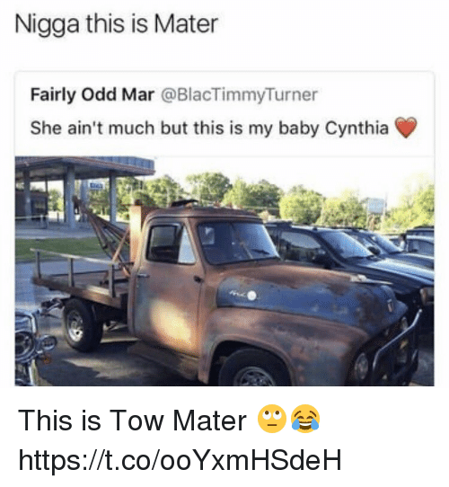 Memes, Baby, and 🤖: Nigga this is Mater  Fairly Odd Mar @BlacTimmyTurner  She ain't much but this is my baby Cynthia This is Tow Mater 🙄😂 https://t.co/ooYxmHSdeH