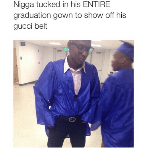 122b478a7 Funny, Gucci, and Niggas: Nigga tucked in his ENTIRE graduation gown to show