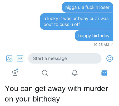 Birthday, Happy Birthday, and Happy: nigga u a fuckin loser  u lucky it was ur bday cuz i was  bout to cuss u off  happy birthday  10:25 AM  GIFStart a message