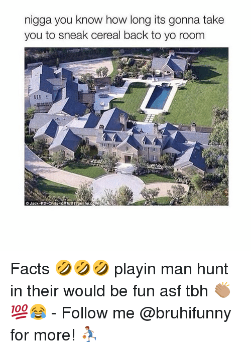 Facts, Memes, and Tbh: nigga you know how long its gonna take  you to sneak cereal back to yo room  O Jack-RS r-KMMX17onlihe Facts 🤣🤣🤣 playin man hunt in their would be fun asf tbh 👏🏽💯😂 - Follow me @bruhifunny for more! ⛹🏽