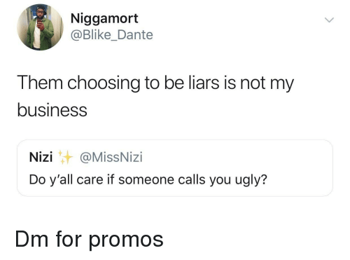 Ugly, Business, and Dante: Niggamort  @Blike_Dante  Them choosing to be liars is not my  business  Nizi@MissNizi  Do y'all care if someone calls you ugly? Dm for promos