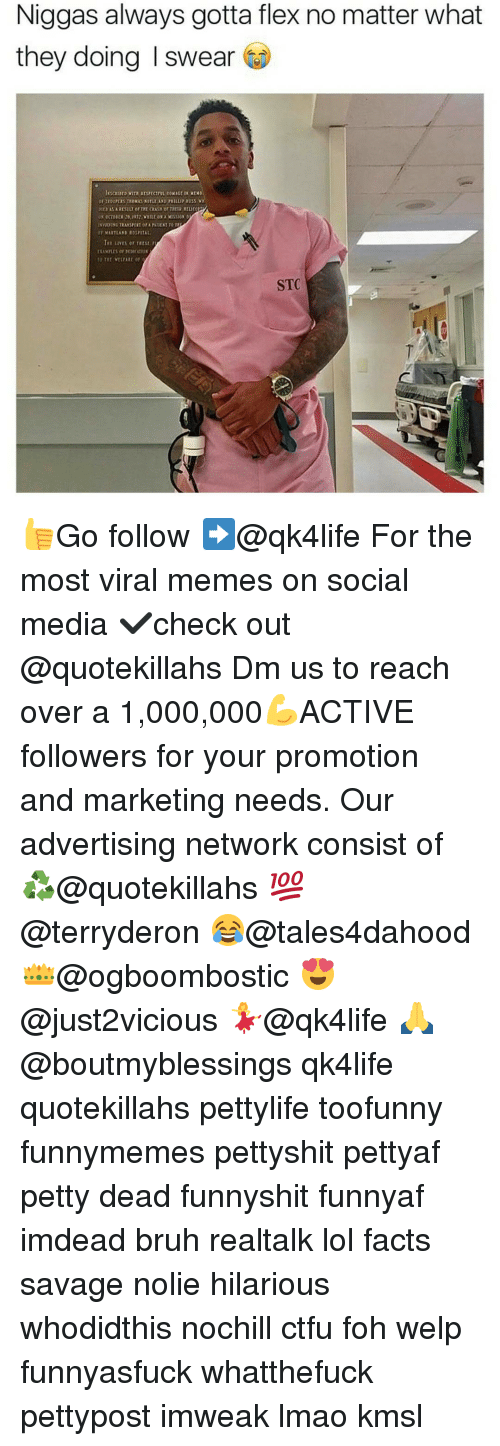Memes, 🤖, and Media: Niggas always gotta flex no matter what  they doing I swear Go  OFTroomas rnoMAS NOYLE AND PHILLIP RUSS VX  DIED AS A RESULT OF THE aASH or THEIR RELIC  ON OCTOER 28,1972, wittGN A Missio  EW VOCSINC TRASSPIT or A PATIENT TO TH  TEE LIVES er Tittu r  O THE vtLYARE of  STC 👍Go follow ➡@qk4life For the most viral memes on social media ✔check out @quotekillahs Dm us to reach over a 1,000,000💪ACTIVE followers for your promotion and marketing needs. Our advertising network consist of ♻@quotekillahs 💯@terryderon 😂@tales4dahood 👑@ogboombostic 😍@just2vicious 💃@qk4life 🙏@boutmyblessings qk4life quotekillahs pettylife toofunny funnymemes pettyshit pettyaf petty dead funnyshit funnyaf imdead bruh realtalk lol facts savage nolie hilarious whodidthis nochill ctfu foh welp funnyasfuck whatthefuck pettypost imweak lmao kmsl