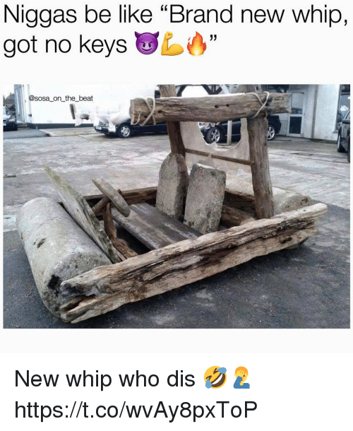 """Be Like, Whip, and Who Dis: Niggas be like """"Brand new whip,  got no keys  @sosa on the beat New whip who dis 🤣🤦♂️ https://t.co/wvAy8pxToP"""