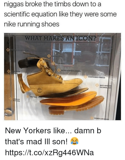 Memes, Nike, and Shoes: niggas broke the timbs down to a  scientific equation like they were some  nike running shoes  WHAT MAKES ANECON?  CONTOUREDINSOLE  ANTI FA  TECH  GY  THE TRE  SON  HONEY LUG New Yorkers like... damn b that's mad Ill son! 😂 https://t.co/xzRg446WNa