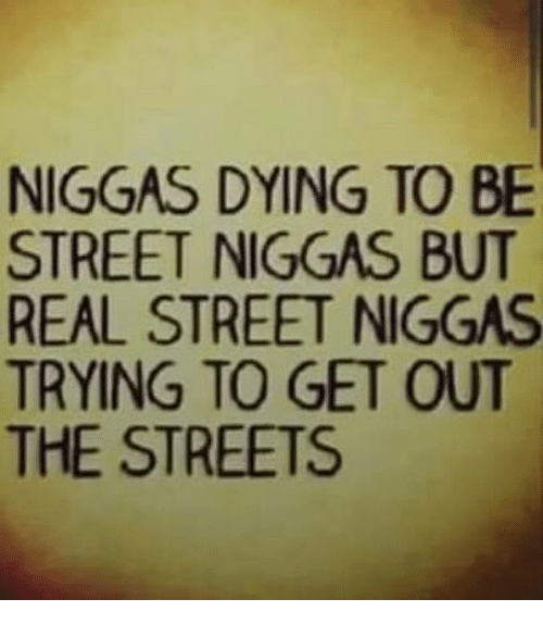 Memes, Streets, and 🤖: NIGGAS DYING TO BE  STREET NIGGAS BUT  REAL STREET NIGGAS  TRYING TO GET OUT  THE STREETS