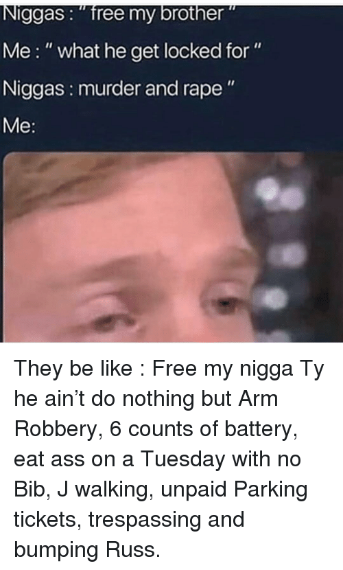 "Ass, Be Like, and Memes: Niggas: ""free my brother""  Me:"" what he get locked for""  Niggas: murder and rape"" They be like : Free my nigga Ty he ain't do nothing but Arm Robbery, 6 counts of battery, eat ass on a Tuesday with no Bib, J walking, unpaid Parking tickets, trespassing and bumping Russ."