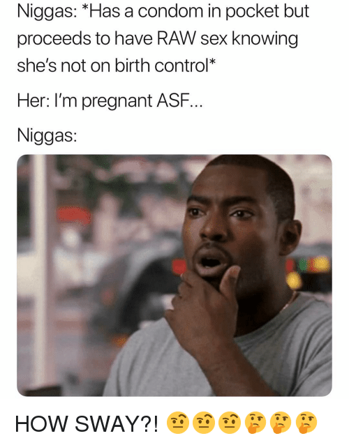 """Condom, Pregnant, and Sex: Niggas: """"Has a condom in pocket but  proceeds to have RAW sex knowing  she's not on birth control*  Her: l'm pregnant ASF..  Niggas HOW SWAY?! 🤨🤨🤨🤔🤔🤔"""