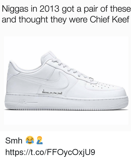 Chief Keef, Smh, and Keef: Niggas in 2013 got a pair of these  and thought they were Chief Keef  :: @sosa on_the beat Smh 😂🤦‍♂️ https://t.co/FFOycOxjU9