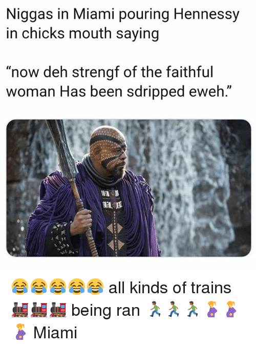 """Hennessy, Dank Memes, and Been: Niggas in Miami pouring Hennessy  in chicks mouth saying  """"now deh strengf of the faithful  woman Has been sdripped eweh."""" 😂😂😂😂😂 all kinds of trains 🚂🚂🚂 being ran 🏃🏾🏃🏾🏃🏾🤰🤰🤰 Miami"""