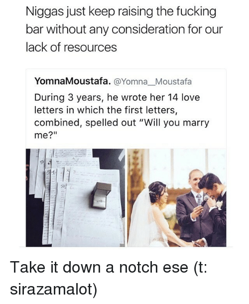 """Fucking, Funny, and Love: Niggas just keep raising the fucking  bar without any consideration for our  lack of resources  YomnaMoustafa. @Yomna Moustafa  During 3 years, he wrote her 14 love  letters in which the first letters,  combined, spelled out """"Will you marry  me?"""" Take it down a notch ese (t: sirazamalot)"""
