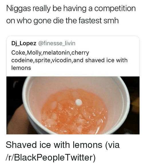 Blackpeopletwitter, Molly, and Smh: Niggas really be having a competition  on who gone die the fastest smh  Dj Lopez @finesse livin  Coke,Molly,melatonin,cherry  codeine,sprite,vicodin,and shaved ice with  lemons <p>Shaved ice with lemons (via /r/BlackPeopleTwitter)</p>
