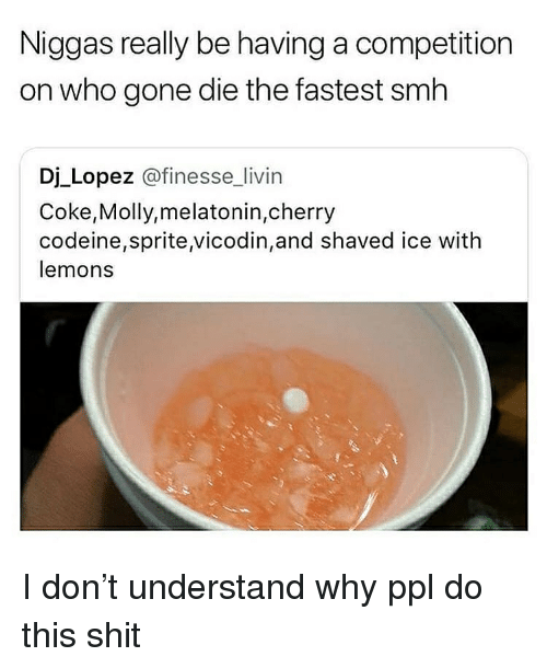 Molly, Shit, and Smh: Niggas really be having a competition  on who gone die the fastest smh  Dj Lopez @finesse_livin  Coke,Molly,melatonin,cherry  codeine,sprite vicodin,and shaved ice with  lemons I don't understand why ppl do this shit