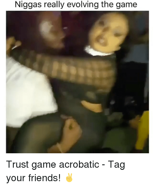 Friends, Memes, and The Game: Niggas really evolving the game Trust game acrobatic - Tag your friends! ✌️