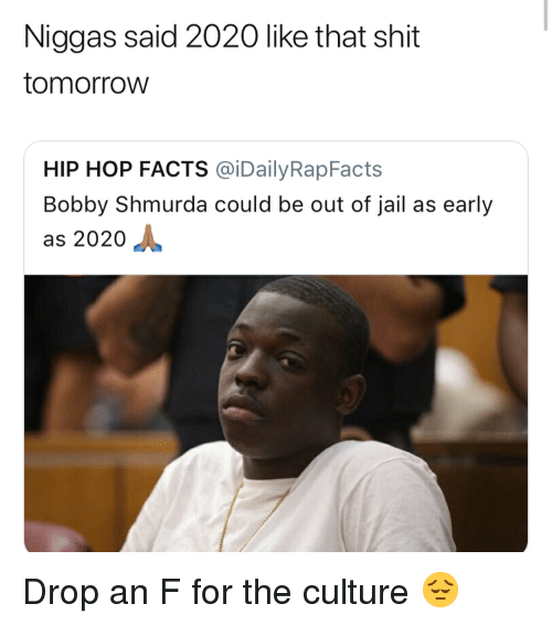 Bobby Shmurda, Facts, and Funny: Niggas said 2020 like that shit  tomorroW  HIP HOP FACTS @İDailyRapFacts  Bobby Shmurda could be out of jail as early  as 2020 Drop an F for the culture 😔