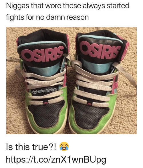 True, Reason, and For: Niggas that wore these always started  fights for no damn reason  @chiefkeefsintern Is this true?! 😂 https://t.co/znX1wnBUpg