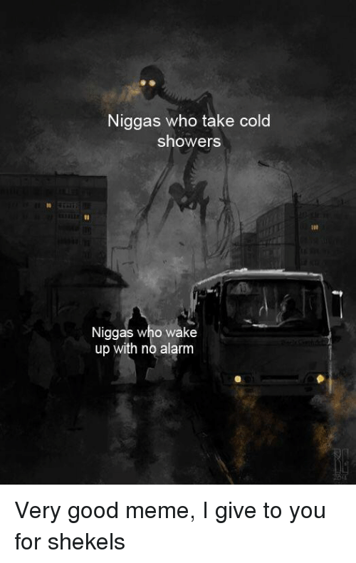 Meme, Alarm, and Good: Niggas who take cold  showers  1l  Niggas who wake  up with no alarm Very good meme, I give to you for shekels