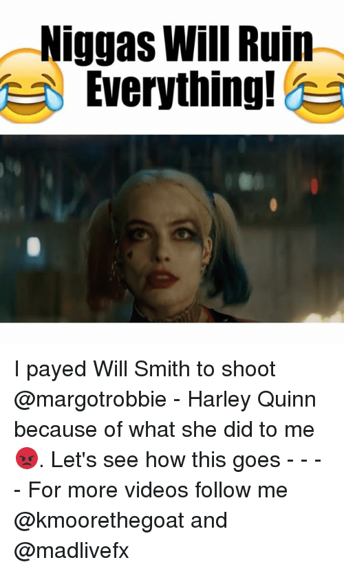 Memes, Will Smith, and Harley: Niggas Will Ruin  Everything! I payed Will Smith to shoot @margotrobbie - Harley Quinn because of what she did to me 😡. Let's see how this goes - - - - For more videos follow me @kmoorethegoat and @madlivefx