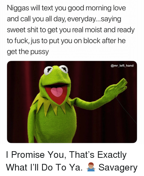 Love, Pussy, and Shit: Niggas will text you good morning love  and call you all day, everyday...saying  sweet shit to get you real moist and ready  to fuck, jus to put you on block after he  get the pussy  @mr left hand I Promise You, That's Exactly What I'll Do To Ya. 🤷🏽♂️ Savagery