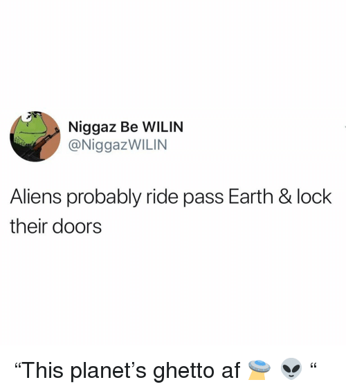 "Af, Funny, and Ghetto: Niggaz Be WILIN  @NiggazWILIN  Aliens probably ride pass Earth & lock  their doors ""This planet's ghetto af 🛸 👽 """