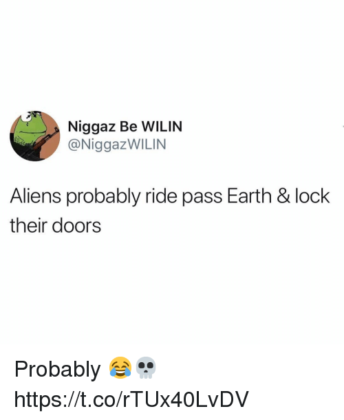 Aliens, Earth, and Doors: Niggaz Be WILIN  @NiggazWILIN  Aliens probably ride pass Earth & lock  their doors Probably 😂💀 https://t.co/rTUx40LvDV