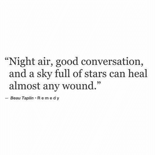 "Good, Stars, and Air: ""Night air, good conversation,  and a sky full of stars can heal  35  almost any wound.""  - Beau Taplin Remedy"