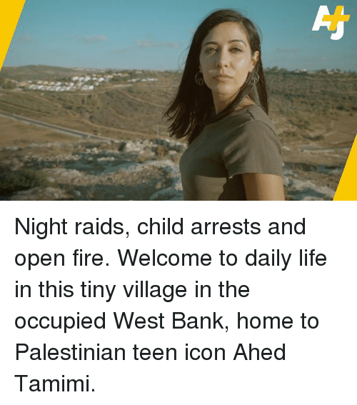 Fire, Life, and Memes: Night raids, child arrests and open fire.  Welcome to daily life in this tiny village in the occupied West Bank, home to Palestinian teen icon Ahed Tamimi.