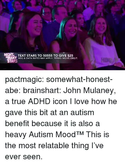Love, Target, and True: NIGHT TEXT STARS TO 50555 TO GIVE $25  MANY MSG & DATA RATES MAY APPLY. TERMS: MGIVE.ORG/T  ARS pactmagic:  somewhat-honest-abe:  brainshart: John Mulaney, a true ADHD icon  I love how he gave this bit at an autism benefit because it is also a heavy Autism Mood™   This is the most relatable thing I've ever seen.