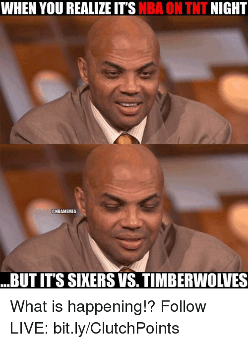 Nba, Sixers, and What Is: NIGHT  WHEN YOU REALIZE ITS  NBA ON TNT  UNBAMEMES  BUTITS SIXERS VS, TIMBERWOLVES What is happening!?  Follow LIVE: bit.ly/ClutchPoints