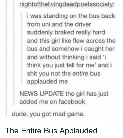 Dude, Facebook, and News: nightofthelivingdeadpoetssociety  i was standing on the bus back  from uni and the driver  suddenly braked really hard  and this girl like flew across the  bus and somehow i caught her  and without thinking i said 'i  think you just fell for me' and i  shit you not the entire bus  applauded me  NEWS UPDATE the girl has just  added me on facebook  dude, you got mad game. The Entire Bus Applauded