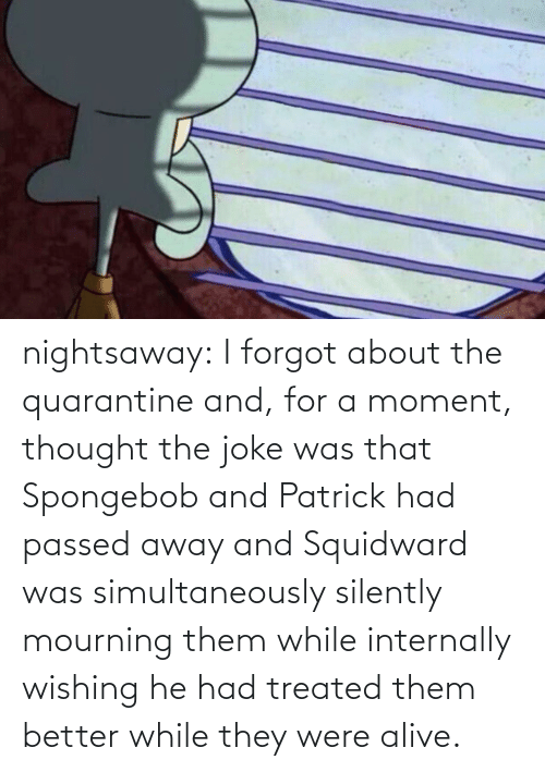 Alive, SpongeBob, and Squidward: nightsaway: I forgot about the quarantine and, for a moment, thought the joke was that Spongebob and Patrick had passed away and Squidward was simultaneously silently mourning them while internally wishing he had treated them better while they were alive.
