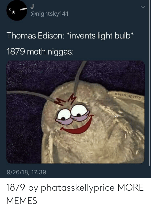 """Dank, Memes, and Target: *@nightsky141  Thomas Edison: """"invents light bulb*  1879 moth niggas:  osean speezy  9/26/18, 17:39 1879 by phatasskellyprice MORE MEMES"""