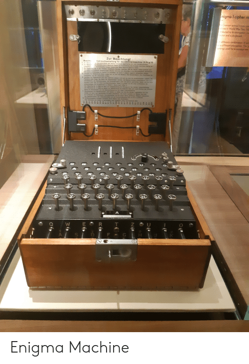 World, In World, and Enigma: nigma I cipher m  e German armed farces unen  chine in World War Two M  tributed to its eneryption, inc  ector and a plugboard  h different combination of sets  Nea different encryption The pa  settings used for a message was  Zur Beachtungl  Gebraucheanleitung für dle Chirtriermaschine (N.Dv.g.13)  Beacht  I-l-1  A  W E R T Z  G  F  S Enigma Machine
