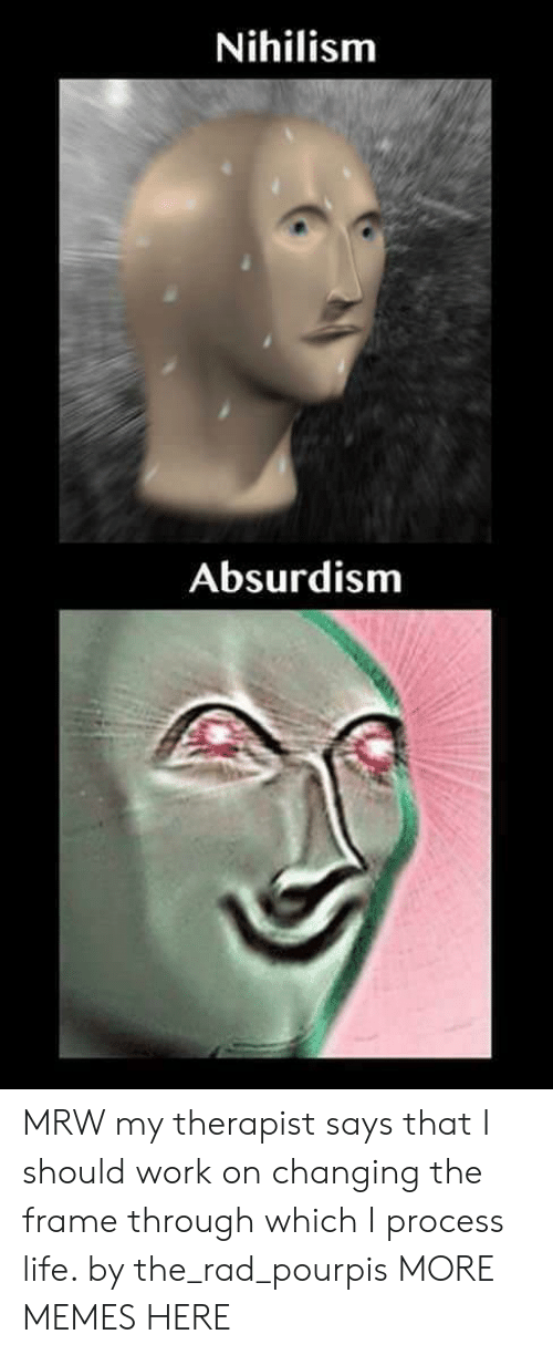 Dank, Life, and Memes: Nihilism  Absurdism MRW my therapist says that I should work on changing the frame through which I process life. by the_rad_pourpis MORE MEMES HERE