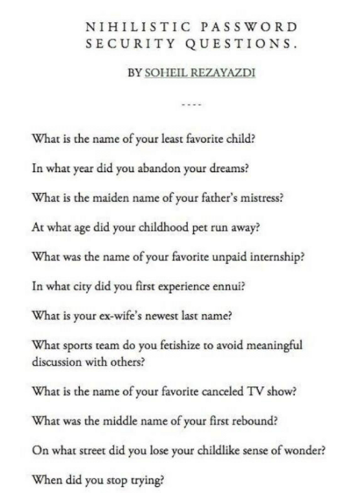 Run, Sports, and The Middle: NIHILISTIC PASS W ORD  SECURITY QUESTIONS  BY SOHEIL REZAYAZDI  What is the name of your least favorite child?  In what year did you abandon your dreams?  What is the maiden name of your father's mistress?  At what age did your childhood pet run away?  What was the name of your favorite unpaid internship?  In what city did you first experience ennui?  What is your ex-wife's newest last name?  What sports team do you fetishize to avoid meaningful  discussion with others?  What is the name of your favorite canceled TV show?  What was the middle name of your first rebound?  On what street did you lose your childlike sense of wonder?  When did you stop trying?