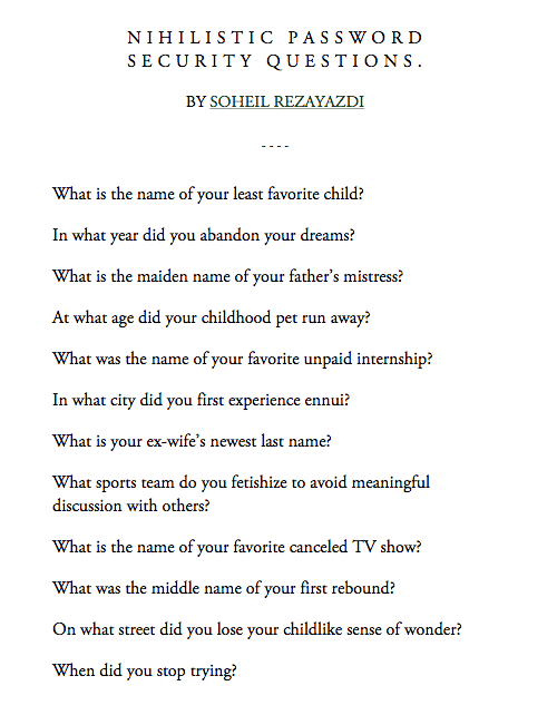 Run, Sports, and The Middle: NIHILISTIC PASSWORD  SECURITY QUESTIONS.  BY SOHEIL REZAYAZDI  What is the name of your least favorite child?  In what year did you abandon your dreams?  What is the maiden name of your father's mistress?  At what age did your childhood pet run away?  What was the name of your favorite unpaid internship?  In what city did you first experience en  nui  What is your ex-wife's newest last name?  What sports team do you fetishize to avoid meaningful  discussion with others?  What is the name of your favorite canceled TV show?  What was the middle name of your first rebound?  On what street did you lose your childlike sense of wonder?  When did you stop trying?