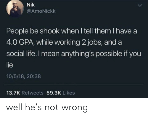 Life, Jobs, and Mean: Nik  @AmoNickk  People be shook when I tell them I have a  4.0 GPA, while working 2 jobs, and a  social life. I mean anything's possible if you  lie  10/5/18, 20:38  13.7K Retweets 59.3K Likes well he's not wrong