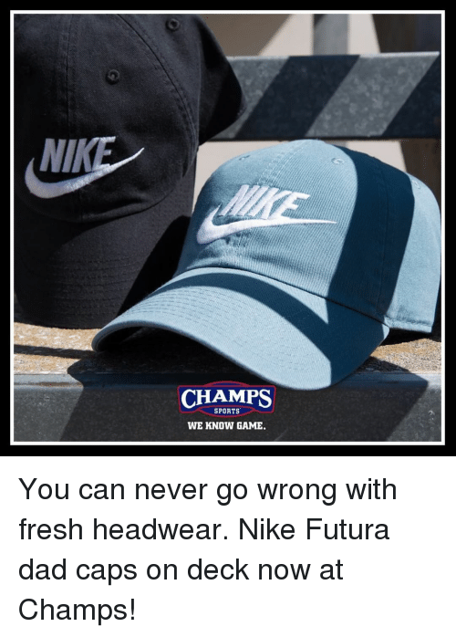 Dad, Fresh, and Memes: NIK  CHAMPS  SPORTS  WE KNOW GAME. You can never go wrong with fresh headwear. Nike Futura dad caps on deck now at Champs!
