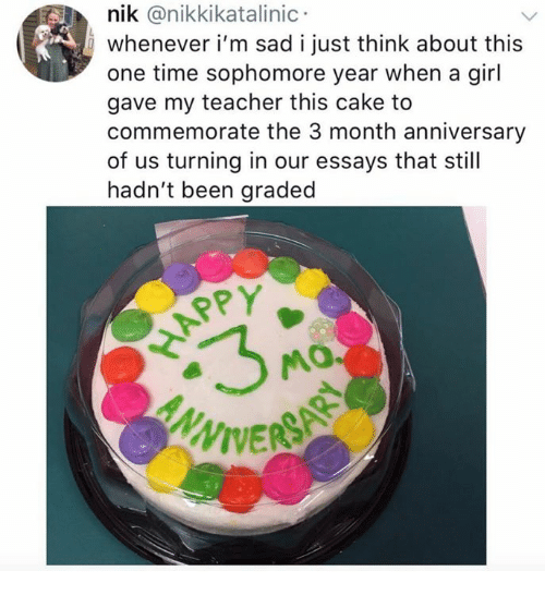 Teacher, Cake, and Girl: nik @nikkikatalinic  whenever i'm sad i just think about this  one time sophomore year when a girl  gave my teacher this cake to  commemorate the 3 month anniversary  of us turning in our essays that still  hadn't been graded  RPY  APP  ERSAR