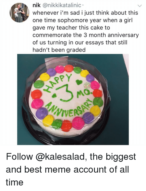 Meme, Memes, and Teacher: nik @nikkikatalinic  whenever i'm sad i just think about this  one time sophomore year when a girl  gave my teacher this cake to  commemorate the 3 month anniversary  of us turning in our essays that still  hadn't been graded  APPY  MO.  ANN Follow @kalesalad, the biggest and best meme account of all time