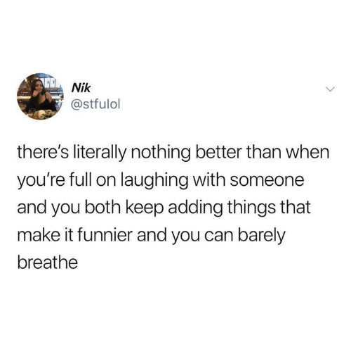 Funny, Tumblr, and Can: Nik  @stfulol  there's literally nothing better than when  you're full on laughing with someone  and you both keep adding things that  make it funnier and you can barely  breathe