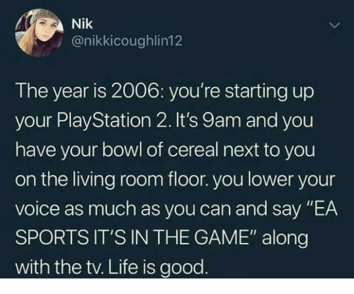 "Funny, Life, and Sports: Nik  y @nikkicoughlin12  The year is 2006: you're starting up  your Play Station 2. It's 9am and you  have your bowl of cereal next to you  on the living room floor. you lower your  voice as much as you can and say ""EA  SPORTS IT'S IN THE GAME"" along  with the tv. Life is good"