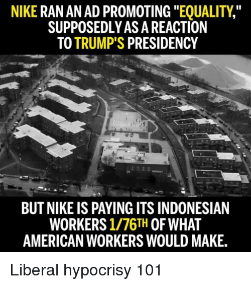 """Memes, 🤖, and  Nikes: NIKE  RAN AN AD PROMOTING  """"EQUALITY""""  SUPPOSEDLYASA REACTION  TO TRUMP'S  PRESIDENCY  BUT NIKE IS PAYINGITS INDONESIAN  WORKERS  1/76TH OF WHAT  AMERICAN WORKERS WOULD MAKE. Liberal hypocrisy 101"""