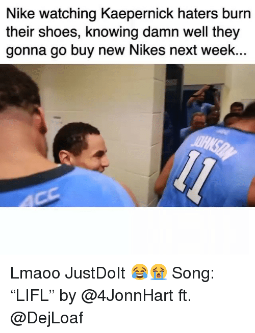 "Funny, Nike, and Shoes: Nike watching Kaepernick haters burn  their shoes, knowing damn well they  gonna go buy new Nikes next week.. Lmaoo JustDoIt 😂😭 Song: ""LIFL"" by @4JonnHart ft. @DejLoaf"