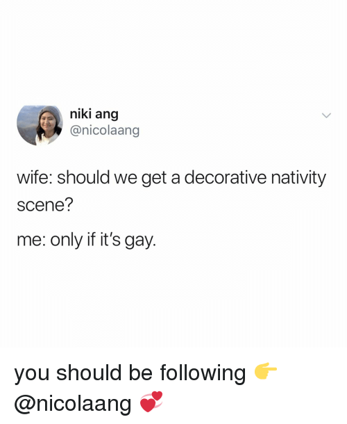 Relatable, Wife, and Gay: niki ang  @nicolaang  wife: should we get a decorative nativity  scene?  me: only if it's gay. you should be following 👉 @nicolaang 💞