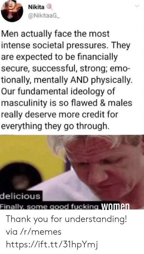 Emo, Memes, and Thank You: Nikita  @NikitaaG  Men actually face the most  intense societal pressures. They  are expected to be financially  secure, successful, strong; emo-  tionally, mentally AND physically.  Our fundamental ideology of  masculinity is so flawed & males  really deserve more credit for  everything they go through  delicious  Finally, some good fucking Women Thank you for understanding! via /r/memes https://ift.tt/31hpYmj