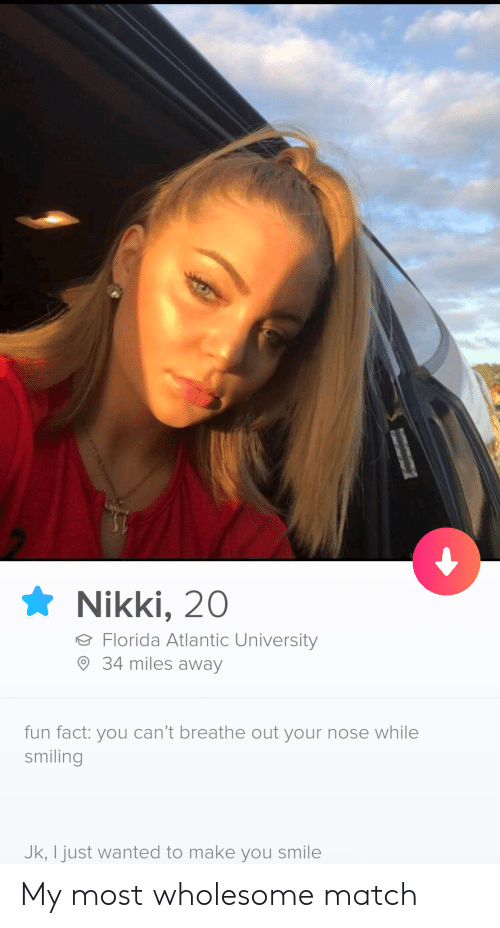 Florida, Match, and Smile: Nikki, 20  Florida Atlantic University  34 miles away  fun fact: you can't breathe out your nose while  smiling  Jk, I just wanted to make you smile My most wholesome match