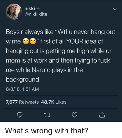 """Memes, Naruto, and Wtf: nikki  @nikkikiita  Boys r always like """"Wtf u never hang out  W me @の""""first of all YOUR idea of  hanging out is getting me high while ur  mom is at work and then trying to fuck  me while Naruto plays in the  backaround  8/8/18, 1:51 AM  7,677 Retweets 48.7K Likes What's wrong with that?"""