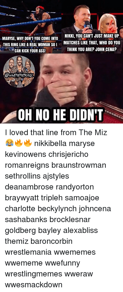 Memes, 🤖, and Goldbergs: NIKKI, YOU CANT JUST MAKE UP  MARYSE WHY DON'T YOU COME INTO  MATCHES LIKE THAT, WHO DO YOU  THIS RING LIKE A REAL WOMAN SO I  THINK YOU ARE? JOHN CENA?  CAN KICK YOUR ASS!  OH NO HE DIDN'T I loved that line from The Miz 😂🔥🔥 nikkibella maryse kevinowens chrisjericho romanreigns braunstrowman sethrollins ajstyles deanambrose randyorton braywyatt tripleh samoajoe charlotte beckylynch johncena sashabanks brocklesnar goldberg bayley alexabliss themiz baroncorbin wrestlemania wwememes wwememe wwefunny wrestlingmemes wweraw wwesmackdown