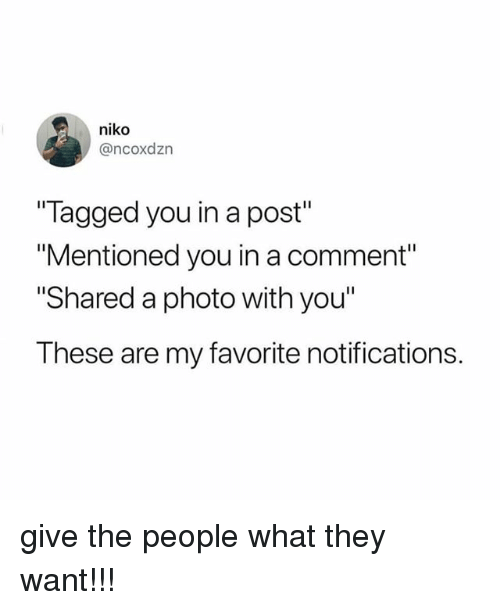 """Tagged, Relatable, and Photo: niko  @ncoxdzn  Tagged you in a post""""  """"Mentioned you in a comment""""  Shared a photo with you""""  These are my favorite notifications. give the people what they want!!!"""