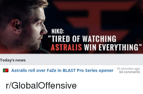 """News, Pro, and AccidentalComedy: NIKO:  """"TIRED OF WATCHING  ASTRALIS WIN EVERYTHING""""  Today's news  Astralis roll over FaZe in BLAST Pro Series opener conmens  10 minutes ago"""